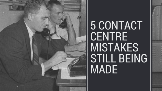 5 Contact Centre mistakes STILL being made